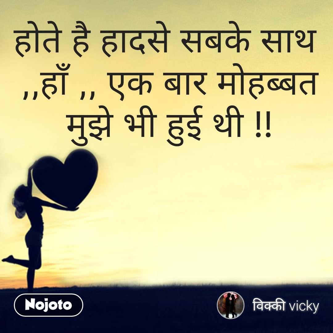 Love Shayari in Hindi होते है हादसे सबके साथ  ,,हाँ ,, एक बार मोहब्बत मुझे भी हुई थी !! #NojotoQuote