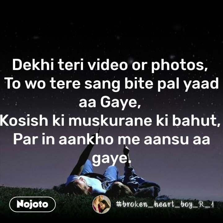 Dekhi teri video or photos,  To wo tere sang bite pal yaad aa Gaye,  Kosish ki muskurane ki bahut,  Par in aankho me aansu aa gaye. #NojotoQuote