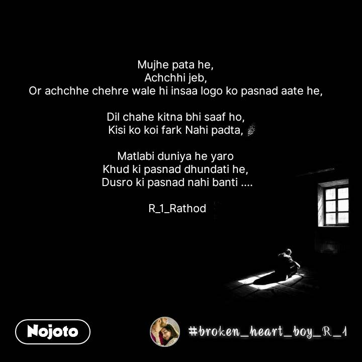 Mujhe pata he,  Achchhi jeb,  Or achchhe chehre wale hi insaa logo ko pasnad aate he,   Dil chahe kitna bhi saaf ho,  Kisi ko koi fark Nahi padta,   Matlabi duniya he yaro  Khud ki pasnad dhundati he,  Dusro ki pasnad nahi banti ....  R_1_Rathod #NojotoQuote