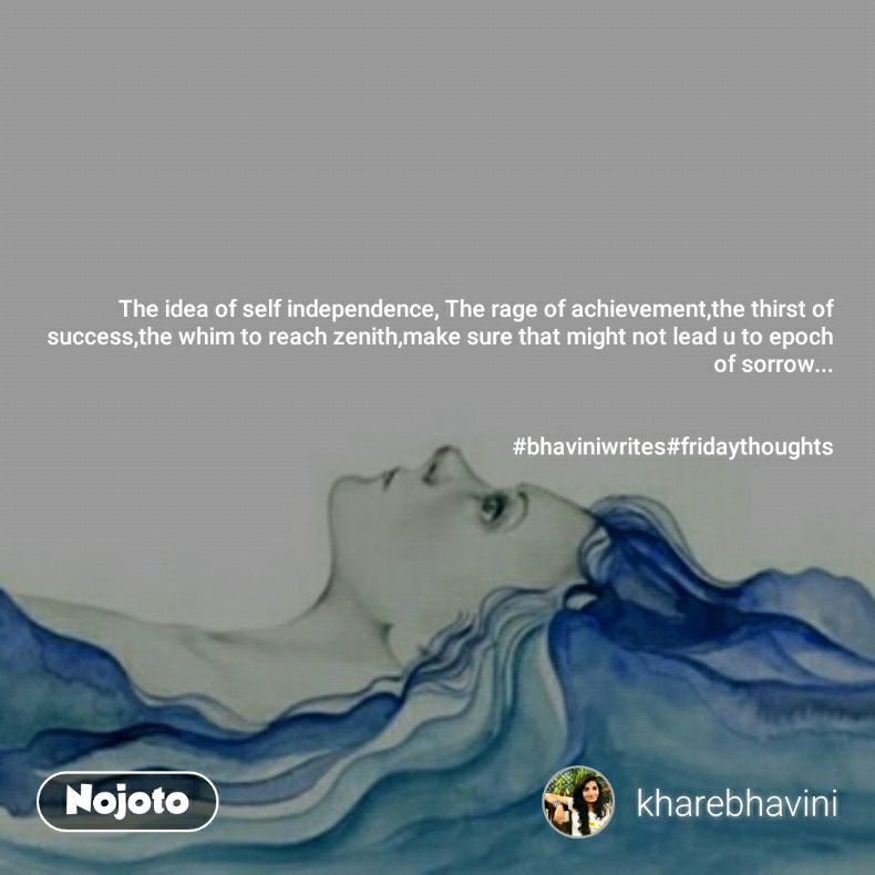 The idea of self independence, The rage of achievement,the thirst of success,the whim to reach zenith,make sure that might not lead u to epoch of sorrow...   #bhaviniwrites#fridaythoughts