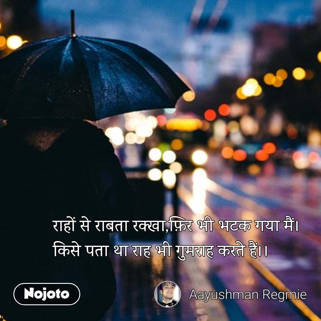 Hindi SMS shayari  राहों से राबता रक्खा,फ़िर भी भटक गया मैं। किसे पता था राह भी गुमराह करते हैं।। #NojotoQuote