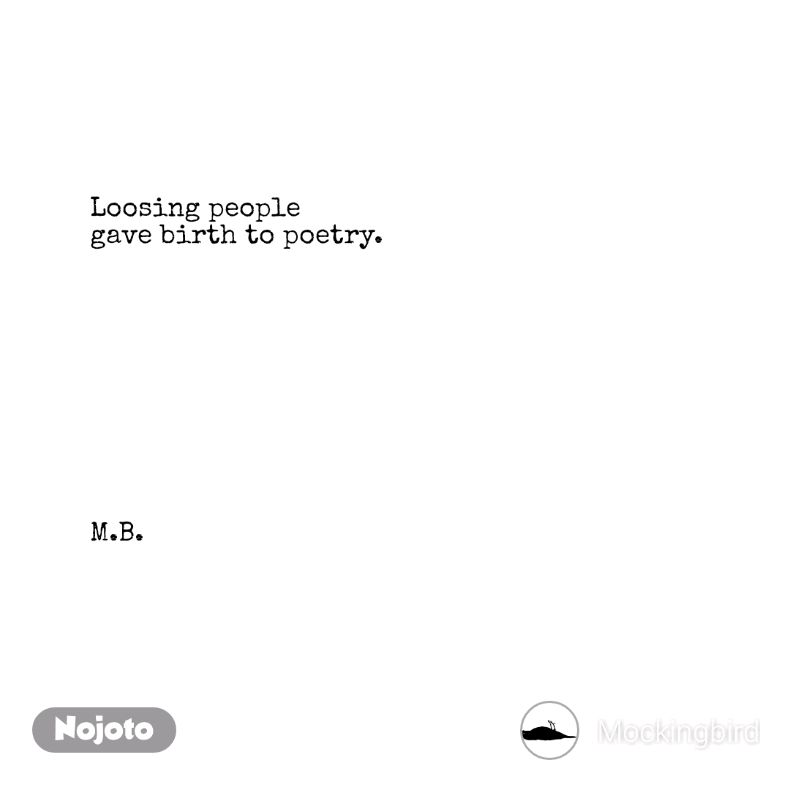 Loosing people gave birth to poetry.           M.B.