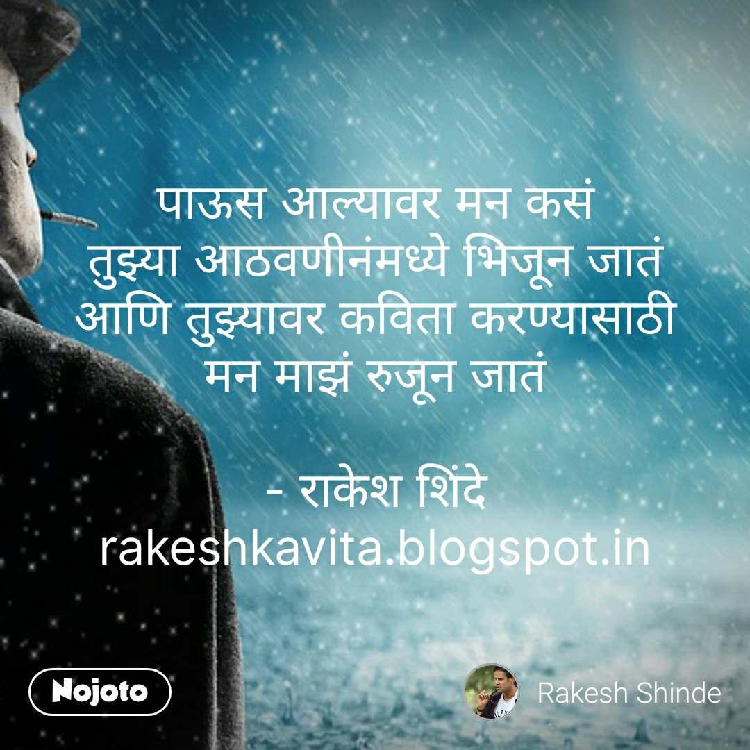 पाऊस आल्यावर मन कसं तुझ्या आठवणीनंमध्ये भिजून जातं आणि तुझ्यावर कविता करण्यासाठी मन माझं रुजून जातं  - राकेश शिंदे rakeshkavita.blogspot.in #NojotoQuote