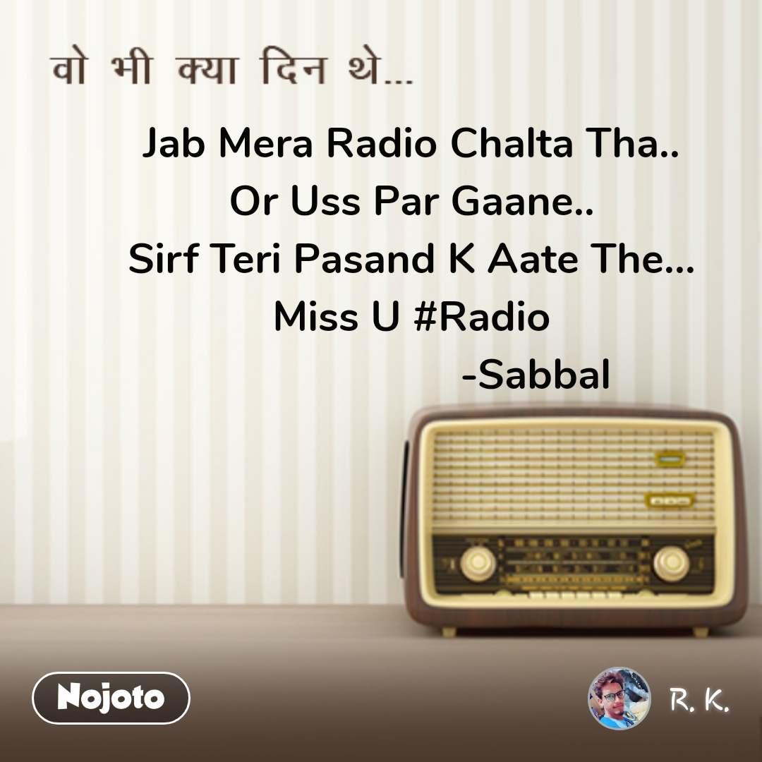 वो भी क्या दिन थे Jab Mera Radio Chalta Tha.. Or Uss Par Gaane.. Sirf Teri Pasand K Aate The... Miss U #Radio                       -Sabbal #NojotoQuote
