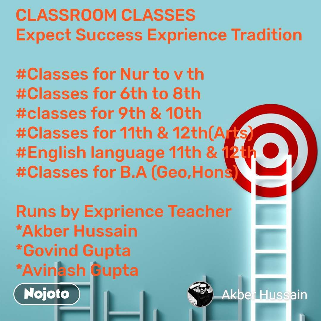 CLASSROOM CLASSES  Expect Success Exprience Tradition  #Classes for Nur to v th  #Classes for 6th to 8th #classes for 9th & 10th  #Classes for 11th & 12th(Arts) #English language 11th & 12th  #Classes for B.A (Geo,Hons)   Runs by Exprience Teacher *Akber Hussain *Govind Gupta *Avinash Gupta