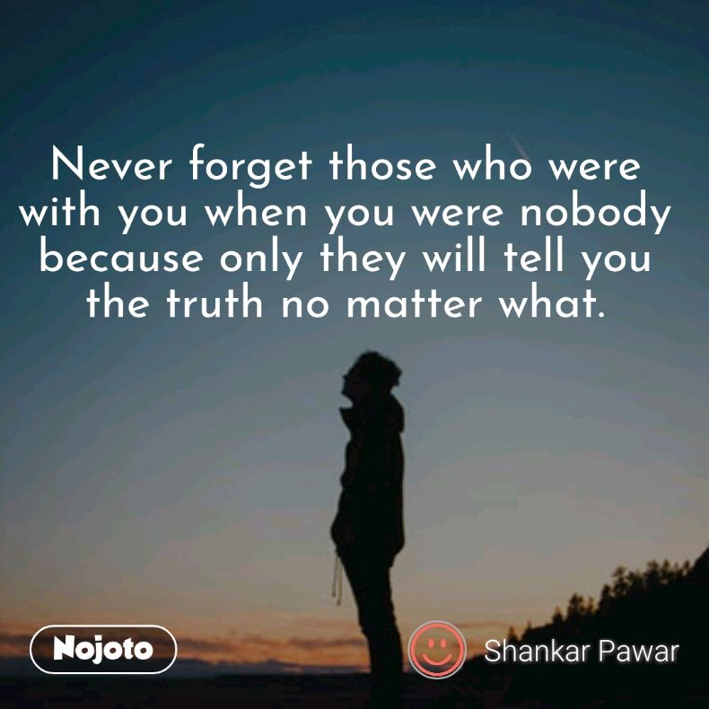 Never forget those who were with you when you were nobody because only they will tell you the truth no matter what.