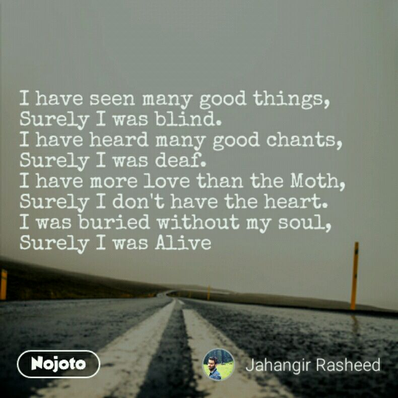 I have seen many good things, Surely I was blind. I have heard many good chants, Surely I was deaf. I have more love than the Moth, Surely I don't have the heart. I was buried without my soul, Surely I was Alive
