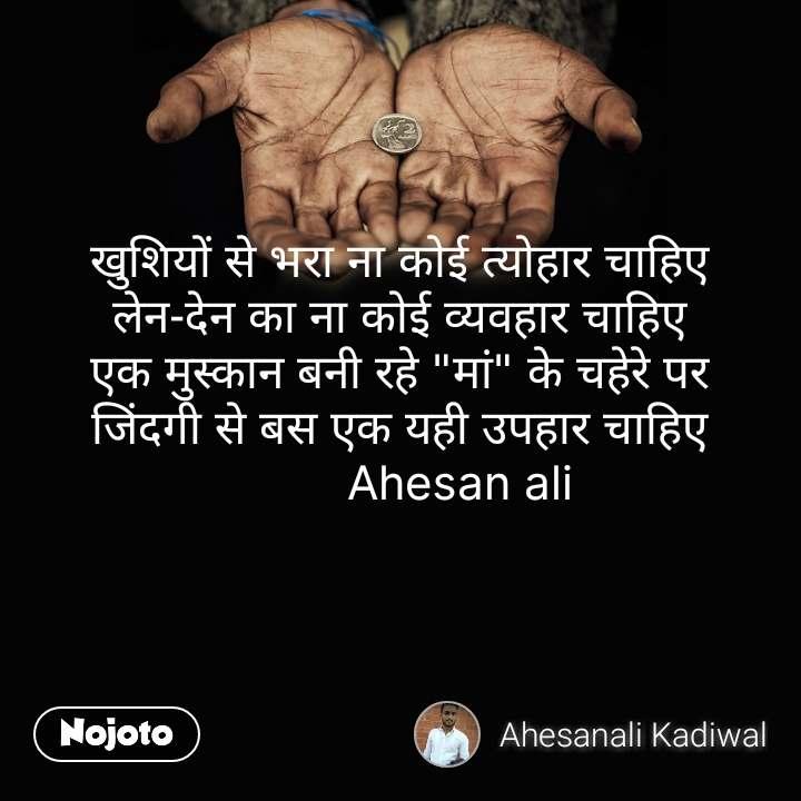 """खुशियों से भरा ना कोई त्योहार चाहिए लेन-देन का ना कोई व्यवहार चाहिए एक मुस्कान बनी रहे """"मां"""" के चहेरे पर जिंदगी से बस एक यही उपहार चाहिए          Ahesan ali  #NojotoQuote"""