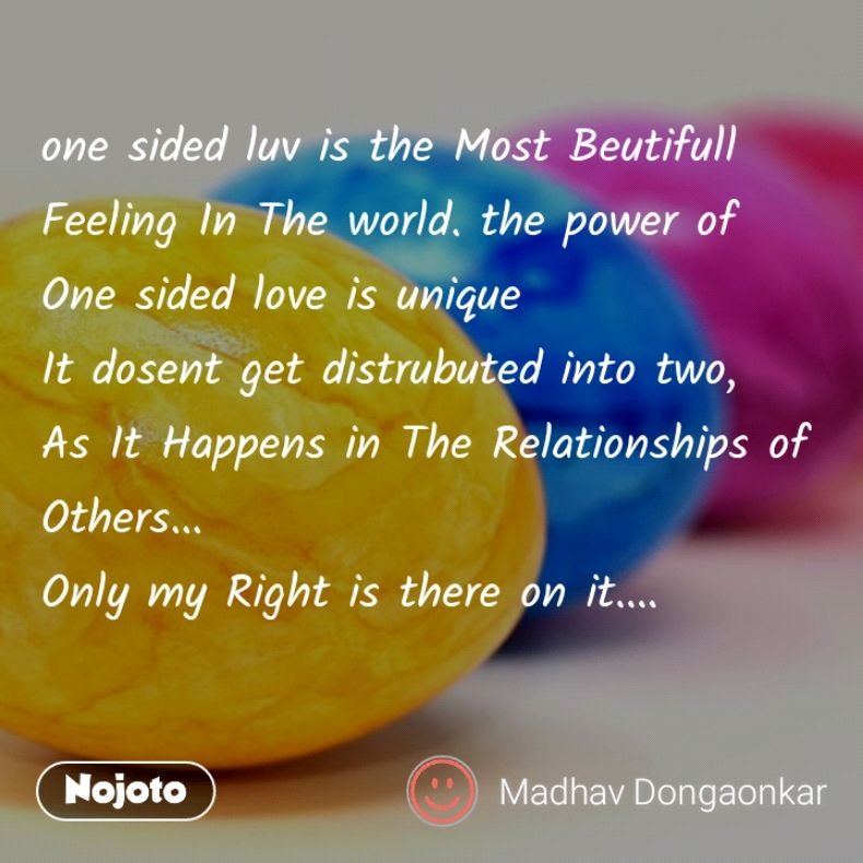one sided luv is the Most Beutifull Feeling In The world. the power of One sided love is unique  It dosent get distrubuted into two, As It Happens in The Relationships of Others... Only my Right is there on it....