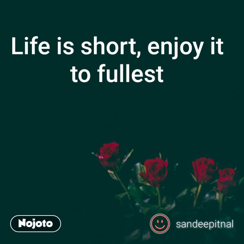 Life is short, enjoy it to fullest