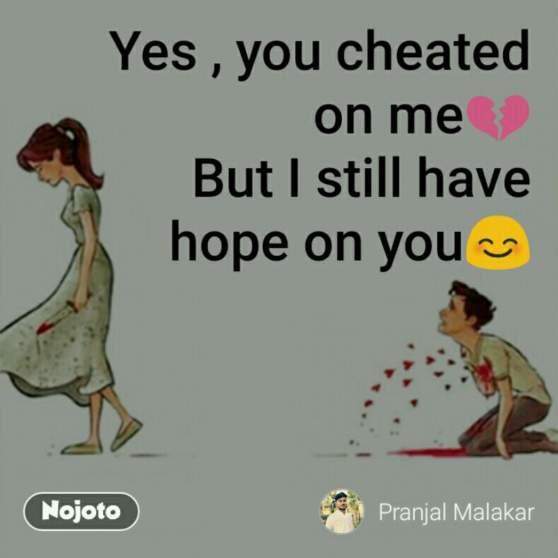 Yes , you cheated on me💔 But I still have hope on you😊