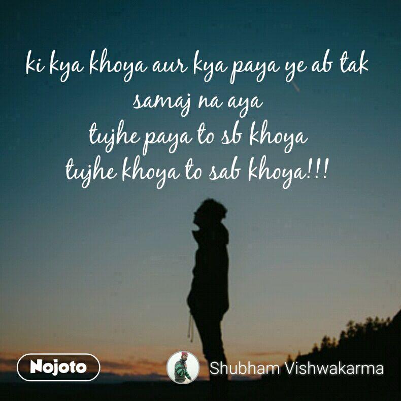 ki kya khoya aur kya paya ye ab tak samaj na aya tujhe paya to sb khoya tujhe khoya to sab khoya!!!