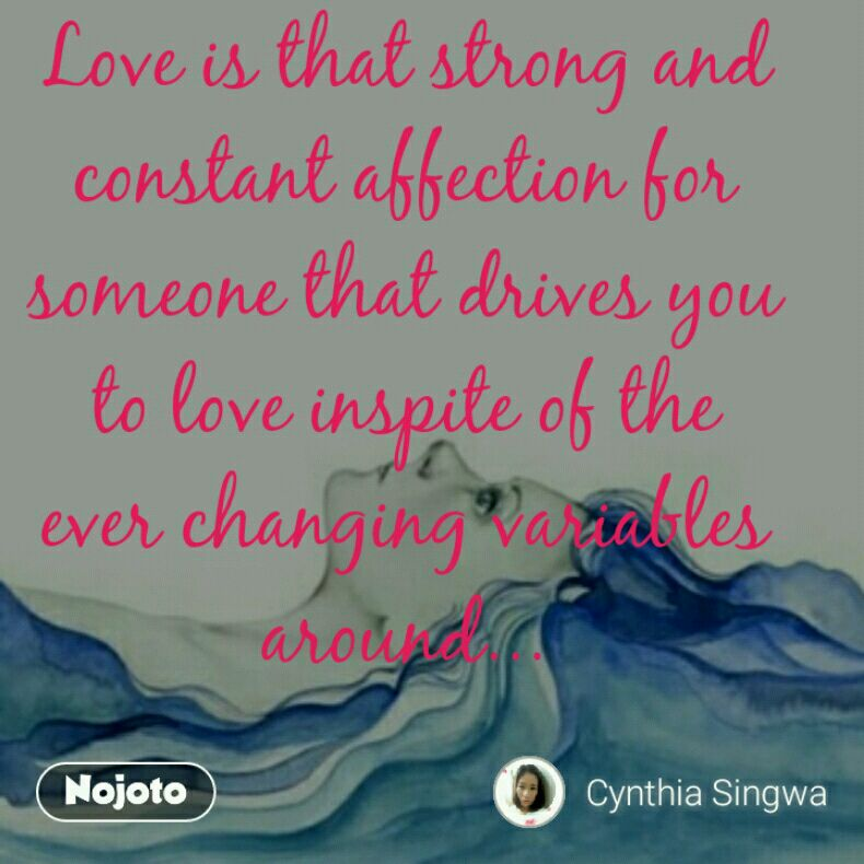 Love is that strong and constant affection for someone that drives you to love inspite of the ever changing variables around...