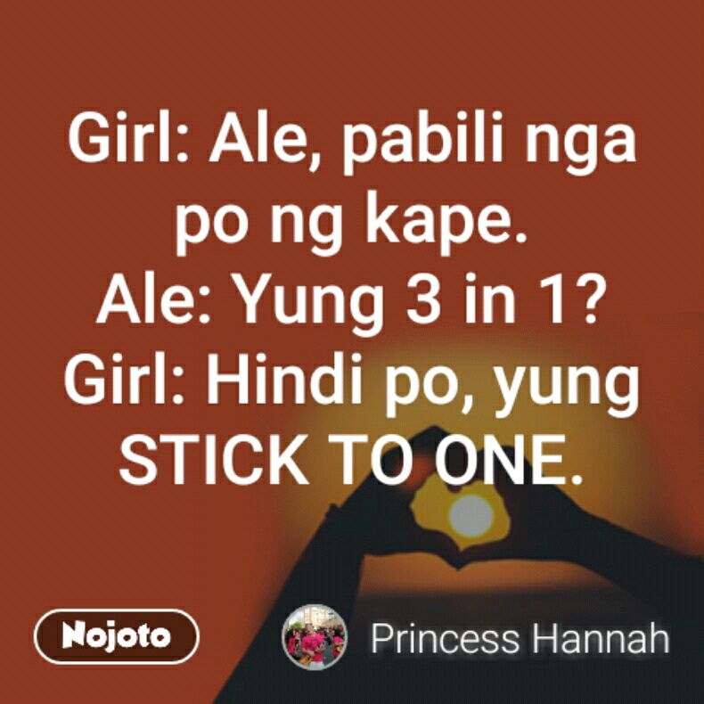 Girl: Ale, pabili nga po ng kape. Ale: Yung 3 in 1? Girl: Hindi po, yung STICK TO ONE.