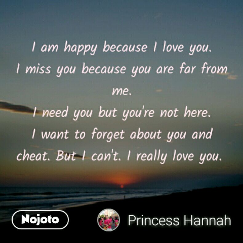 I am happy because I love you. I miss you because you are far from me. I need you but you're not here. I want to forget about you and cheat. But I can't. I really love you.