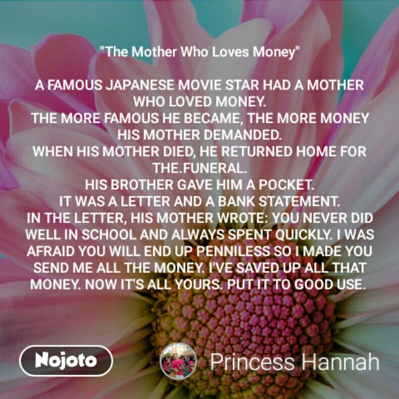 """The Mother Who Loves Money""  A FAMOUS JAPANESE MOVIE STAR HAD A MOTHER WHO LOVED MONEY. THE MORE FAMOUS HE BECAME, THE MORE MONEY HIS MOTHER DEMANDED. WHEN HIS MOTHER DIED, HE RETURNED HOME FOR THE.FUNERAL. HIS BROTHER GAVE HIM A POCKET. IT WAS A LETTER AND A BANK STATEMENT. IN THE LETTER, HIS MOTHER WROTE: YOU NEVER DID WELL IN SCHOOL AND ALWAYS SPENT QUICKLY. I WAS AFRAID YOU WILL END UP PENNILESS SO I MADE YOU SEND ME ALL THE MONEY. I'VE SAVED UP ALL THAT MONEY. NOW IT'S ALL YOURS. PUT IT TO GOOD USE."
