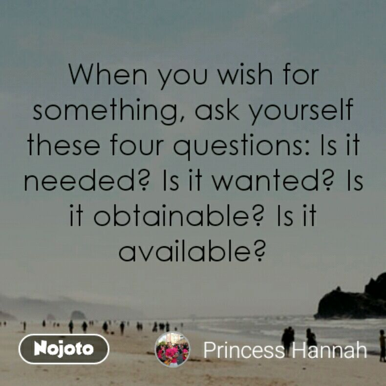 When you wish for something, ask yourself these four questions: Is it needed? Is it wanted? Is it obtainable? Is it available?