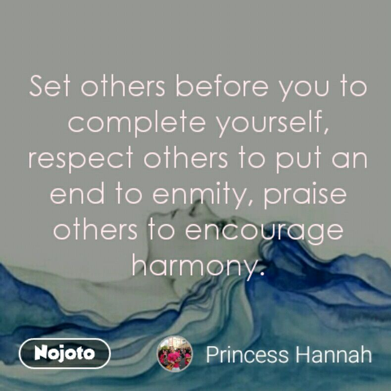 Set others before you to complete yourself, respect others to put an end to enmity, praise others to encourage harmony.