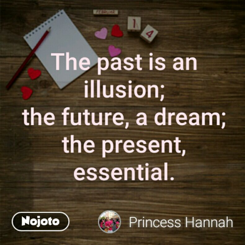 The past is an illusion; the future, a dream; the present, essential.