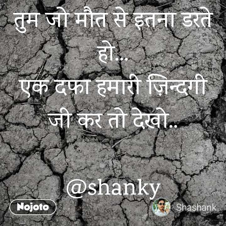 तुम जो मौत से इतना डरते हो... एक दफा हमारी ज़िन्दगी जी कर तो देखो..  @shanky