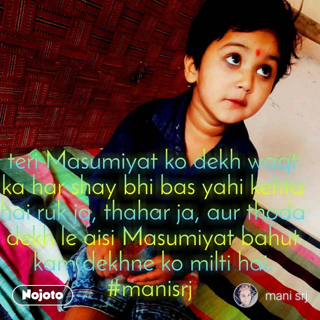 teri Masumiyat ko dekh waqt ka har shay bhi bas yahi kehta hai ruk ja, thahar ja, aur thoda dekh le aisi Masumiyat bahut kam dekhne ko milti hai. #manisrj