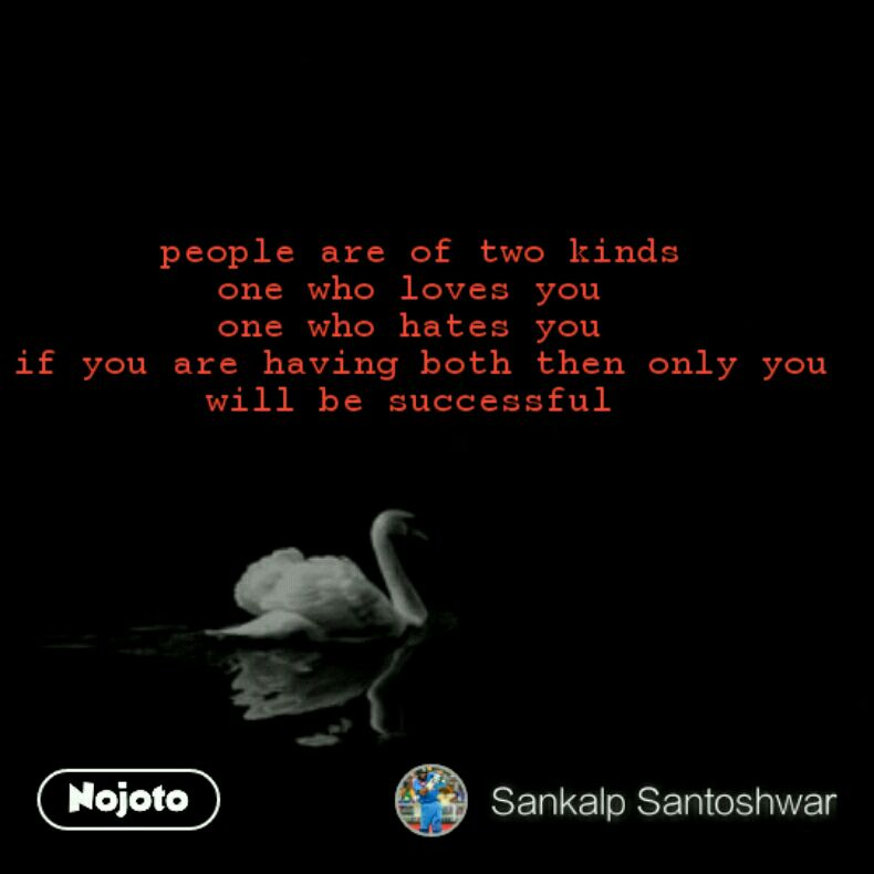 people are of two kinds one who loves you  one who hates you  if you are having both then only you will be successful