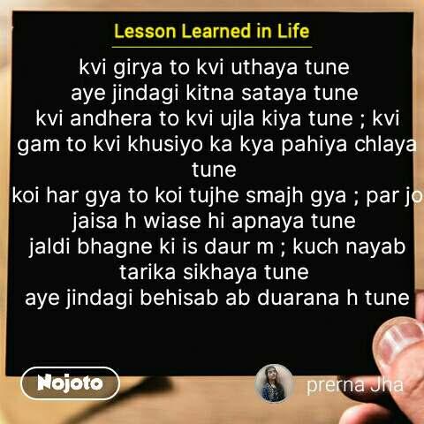 Lessons learned in life kvi girya to kvi uthaya tune  aye jindagi kitna sataya tune  kvi andhera to kvi ujla kiya tune ; kvi gam to kvi khusiyo ka kya pahiya chlaya tune  koi har gya to koi tujhe smajh gya ; par jo jaisa h wiase hi apnaya tune  jaldi bhagne ki is daur m ; kuch nayab tarika sikhaya tune  aye jindagi behisab ab duarana h tune #NojotoQuote