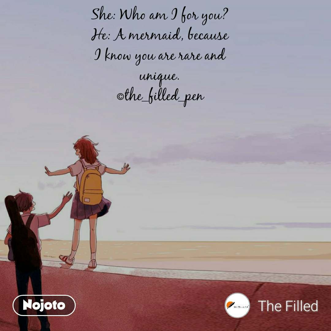 She: Who am I for you? He: A mermaid, because I know you are rare and unique. ©the_filled_pen