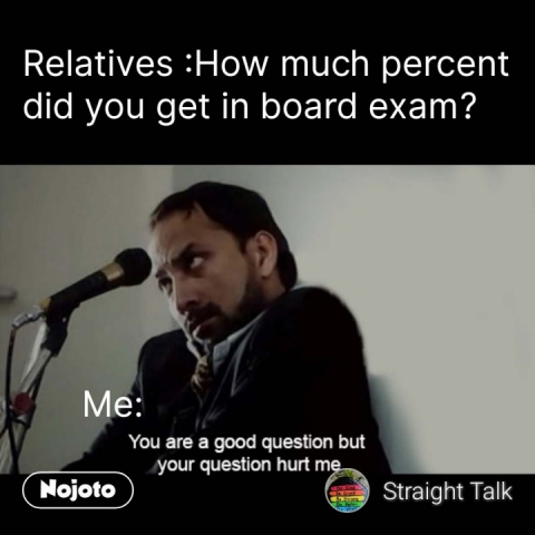 You are a good question but your questions hurts me Relatives :How much percent did you get in board exam?                   Me:  #NojotoQuote