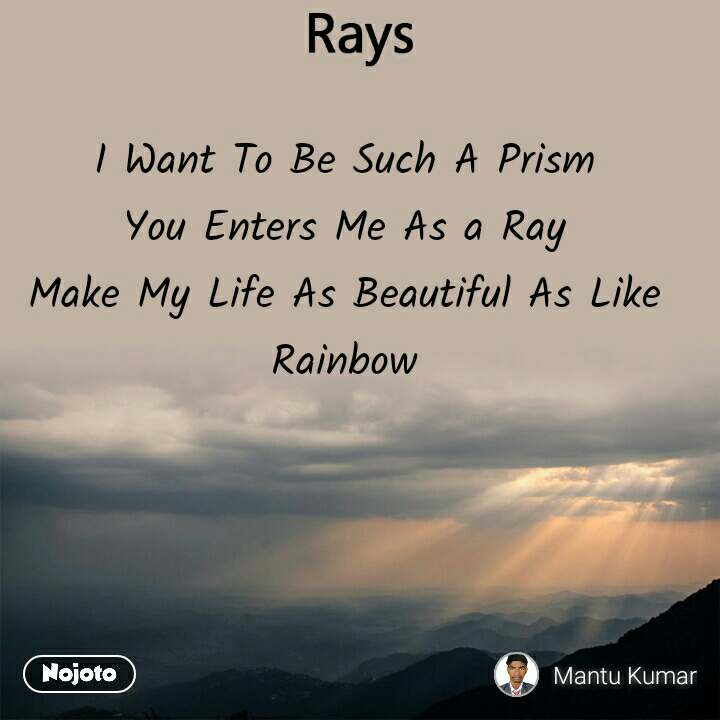 Rays  I Want To Be Such A Prism You Enters Me As a Ray Make My Life As Beautiful As Like Rainbow