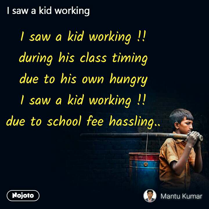 I saw a kid working !! during his class timing due to his own hungry I saw a kid working !! due to school fee hassling..