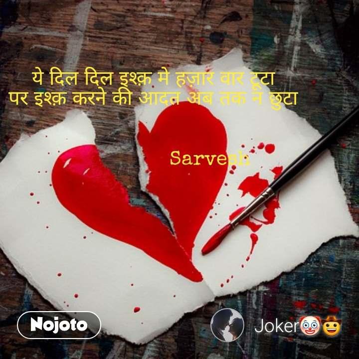 ये दिल दिल इश्क़ मे हज़ार वार टूटा  पर इश्क़ करने की आदत अब तक न छुटा                      Sarvesh