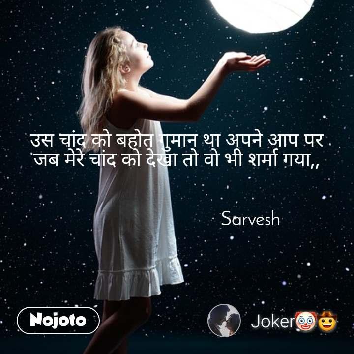 उस चांद को बहोत गुमान था अपने आप पर जब मेरे चांद को देखा तो वो भी शर्मा गया,,                                  Sarvesh