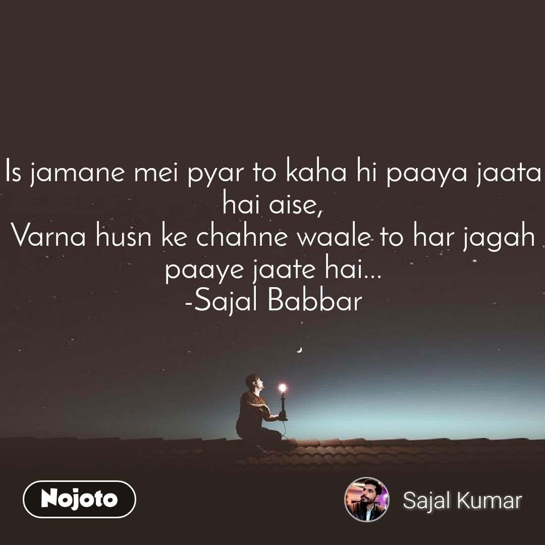 Is jamane mei pyar to kaha hi paaya jaata hai aise, Varna husn ke chahne waale to har jagah paaye jaate hai... -Sajal Babbar