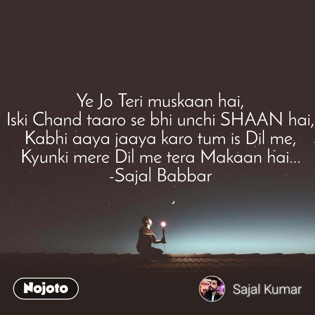 Ye Jo Teri muskaan hai, Iski Chand taaro se bhi unchi SHAAN hai, Kabhi aaya jaaya karo tum is Dil me, Kyunki mere Dil me tera Makaan hai... -Sajal Babbar