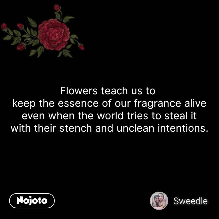 flower sms shayari quotes Flowers teach us to  keep the essence of our fragrance alive even when the world tries to steal it with their stench and unclean intentions. #NojotoQuote