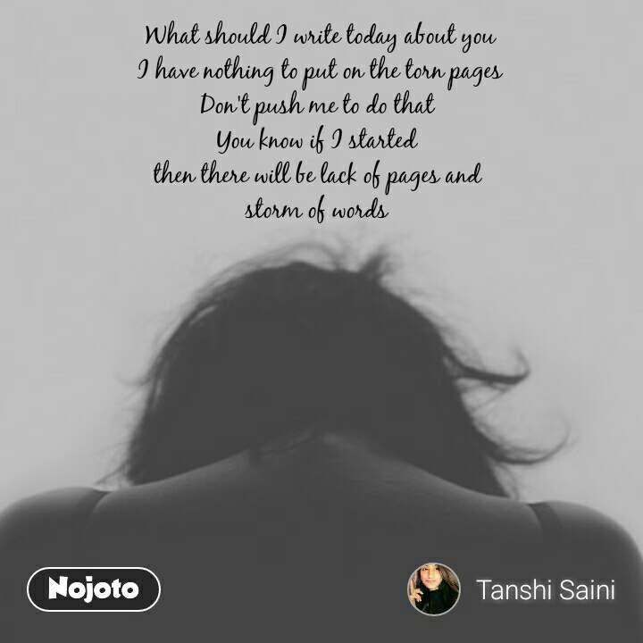 What should I write today about you I have nothing to put on the torn pages Don't push me to do that  You know if I started  then there will be lack of pages and  storm of words   #NojotoQuote
