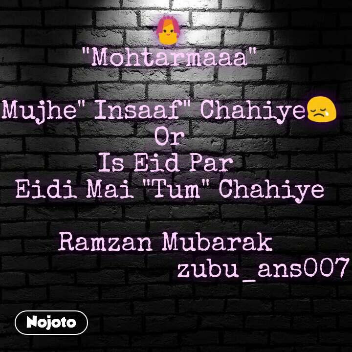 "👰 ""Mohtarmaaa""  Mujhe"" Insaaf"" Chahiye😢 Or Is Eid Par  Eidi Mai ""Tum"" Chahiye  Ramzan Mubarak                          zubu_ans007"