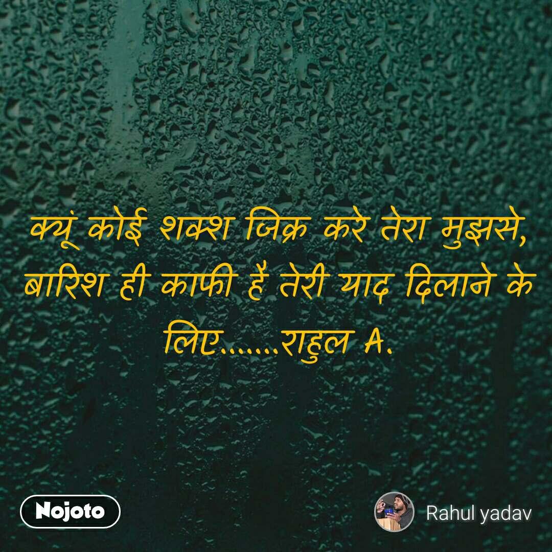 क्यूं कोई शक्श जिक्र करे तेरा मुझसे, बारिश ही काफी है तेरी याद दिलाने के लिए.......राहुल A.