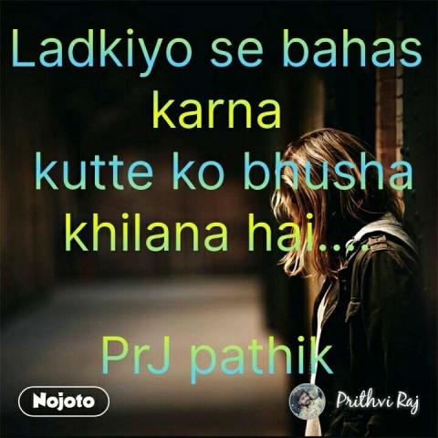 Ladkiyo se bahas karna  kutte ko bhusha khilana hai....  PrJ pathik #NojotoQuote
