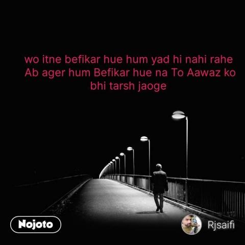 wo itne befikar hue hum yad hi nahi rahe  Ab ager hum Befikar hue na To Aawaz ko bhi tarsh jaoge  #NojotoQuote
