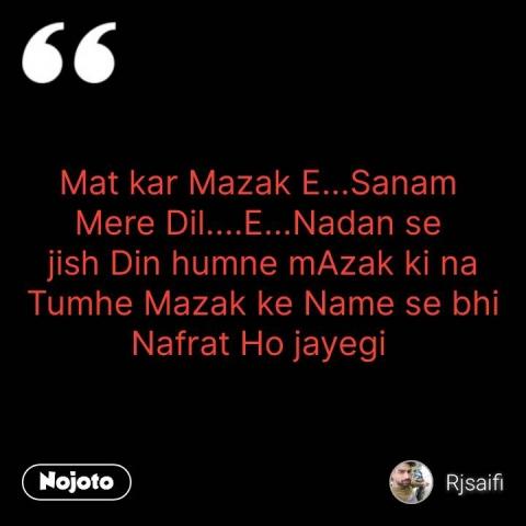 Mat kar Mazak E...Sanam  Mere Dil....E...Nadan se  jish Din humne mAzak ki na Tumhe Mazak ke Name se bhi Nafrat Ho jayegi  #NojotoQuote