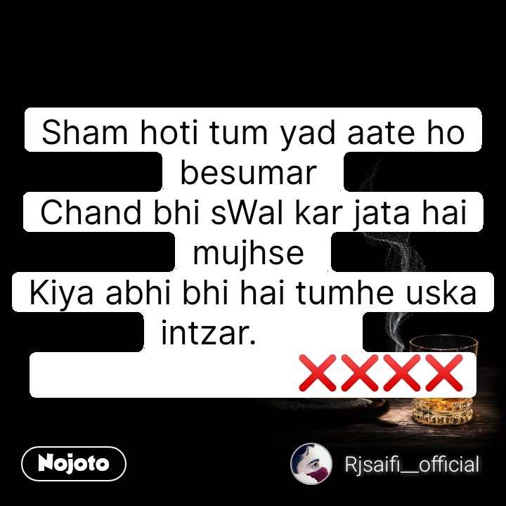 Sham hoti tum yad aate ho besumar  Chand bhi sWal kar jata hai mujhse  Kiya abhi bhi hai tumhe uska intzar.                                    ❌❌❌❌ #NojotoQuote