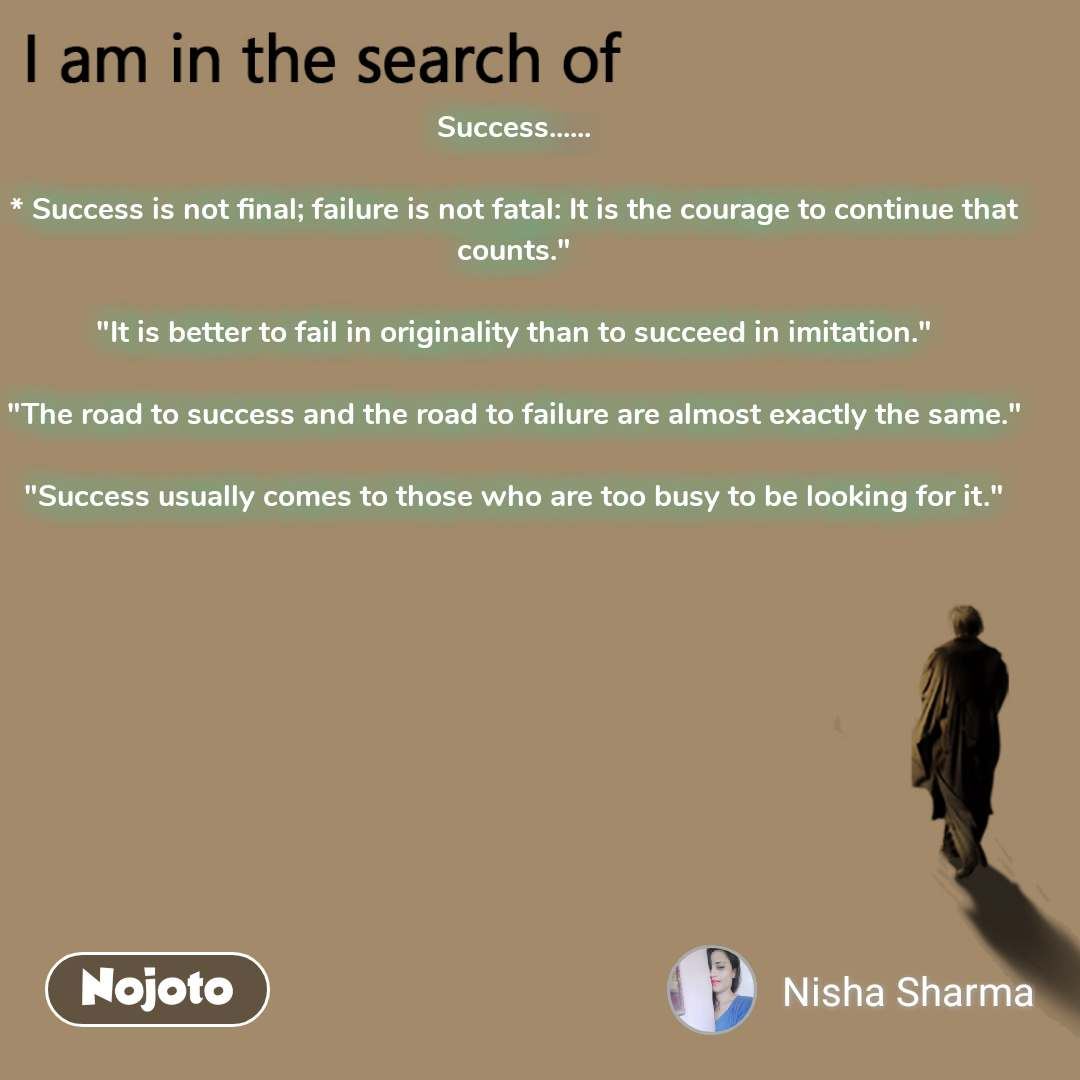 """I am in the search of Success......  * Successis not final; failure is not fatal: It is the courage to continue that counts.""""  """"It is better to fail in originality than tosucceedin imitation.""""  """"The road tosuccessand the road to failure are almost exactly the same.""""  """"Successusually comes to those who are too busy to be looking for it."""""""