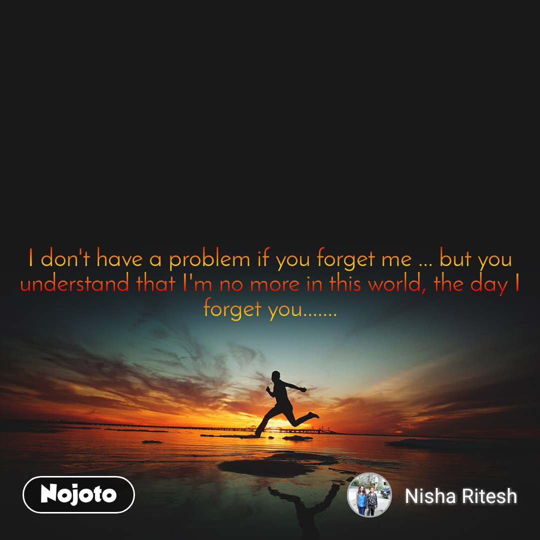 #Motivation  I don't have a problem if you forget me ... but you understand that I'm no more in this world, the day I forget you.......