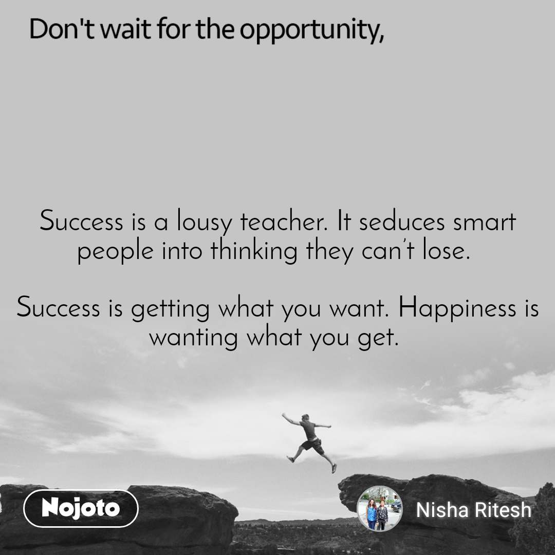 Don't wait for the opportunity, Success is a lousy teacher. It seduces smart people into thinking they can't lose.   Success is getting what you want. Happiness is wanting what you get.