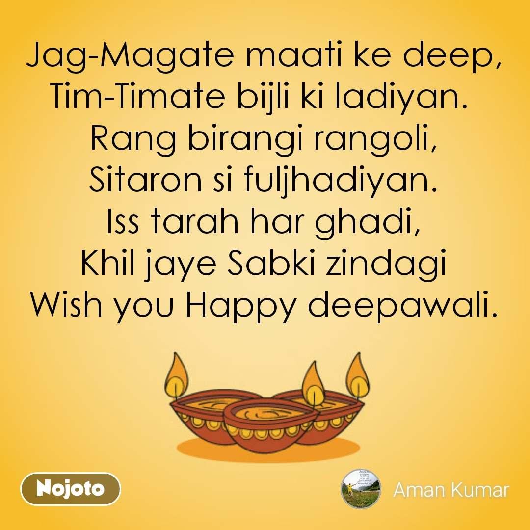 Jag-Magate maati ke deep, Tim-Timate bijli ki ladiyan.  Rang birangi rangoli, Sitaron si fuljhadiyan. Iss tarah har ghadi, Khil jaye Sabki zindagi Wish you Happy deepawali.