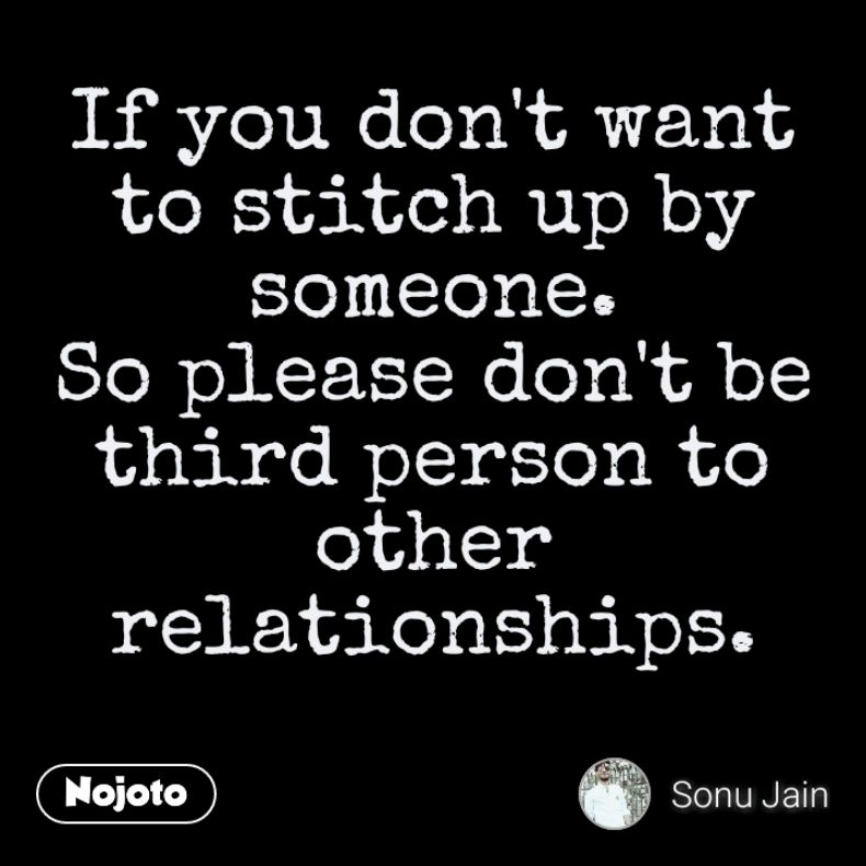 If You Dont Want To Stitch Up By Someone So Please Dont Be Third