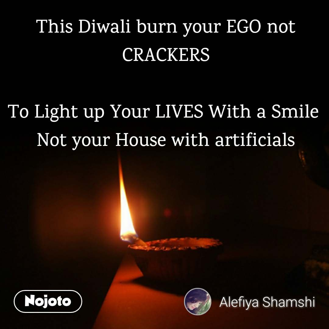This Diwali burn your EGO not CRACKERS  To Light up Your LIVES With a Smile  Not your House with artificials