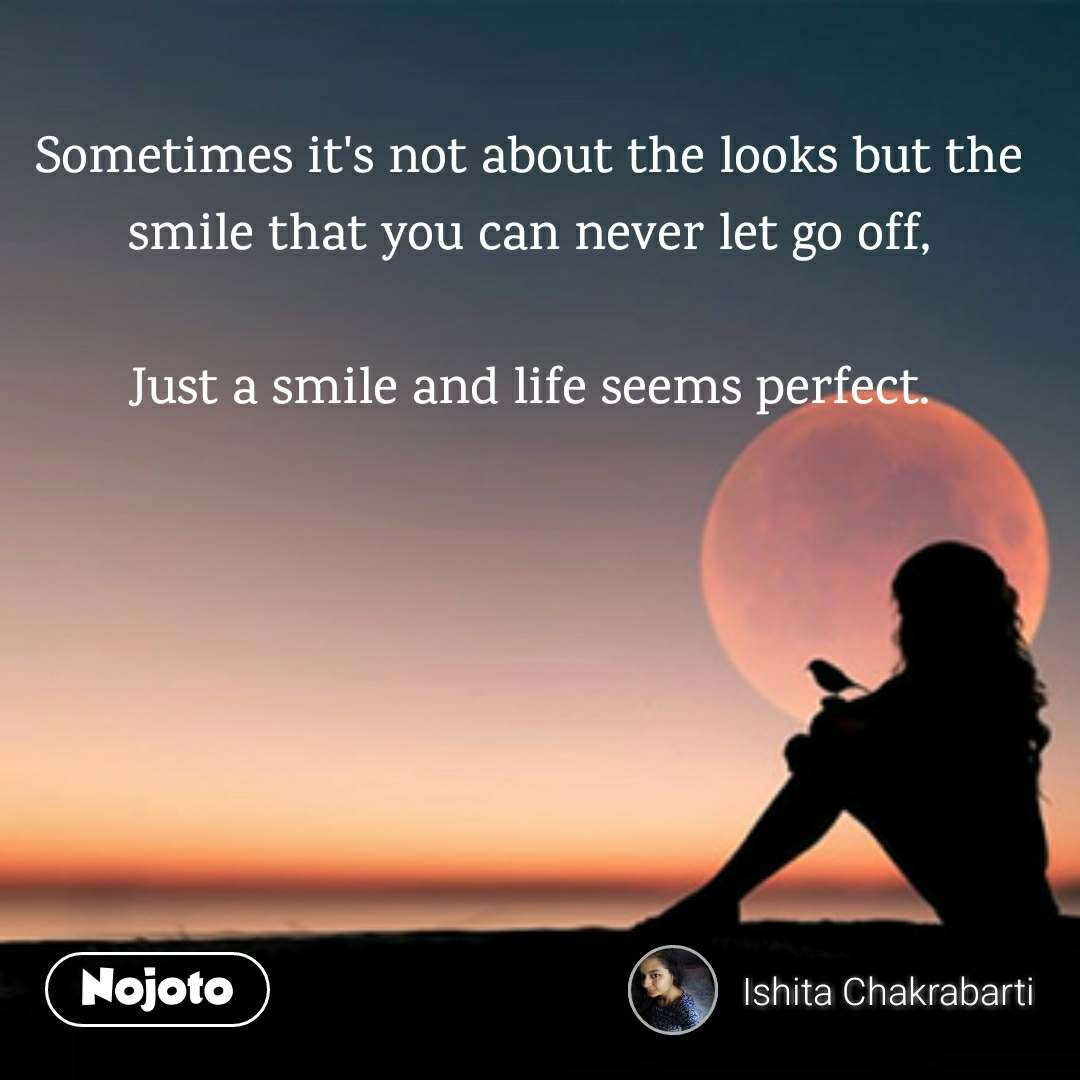 Sometimes it's not about the looks but the smile that you can never let go off,  Just a smile and life seems perfect.